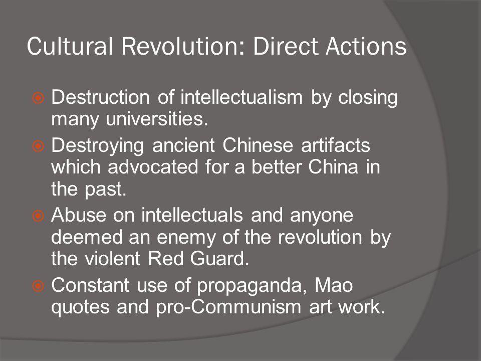 Cultural Revolution: Direct Actions  Destruction of intellectualism by closing many universities.  Destroying ancient Chinese artifacts which advoca