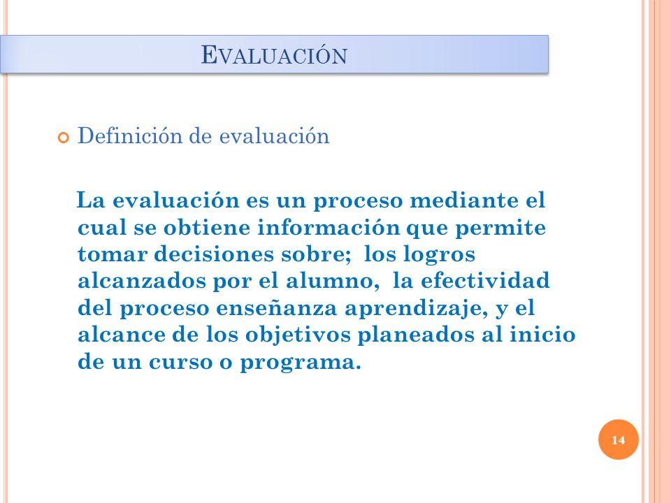 14 E VALUACIÓN Definición de evaluación La evaluación es un proceso mediante el cual se obtiene información que permite tomar decisiones sobre; los logros alcanzados por el alumno, la efectividad del proceso enseñanza aprendizaje, y el alcance de los objetivos planeados al inicio de un curso o programa.