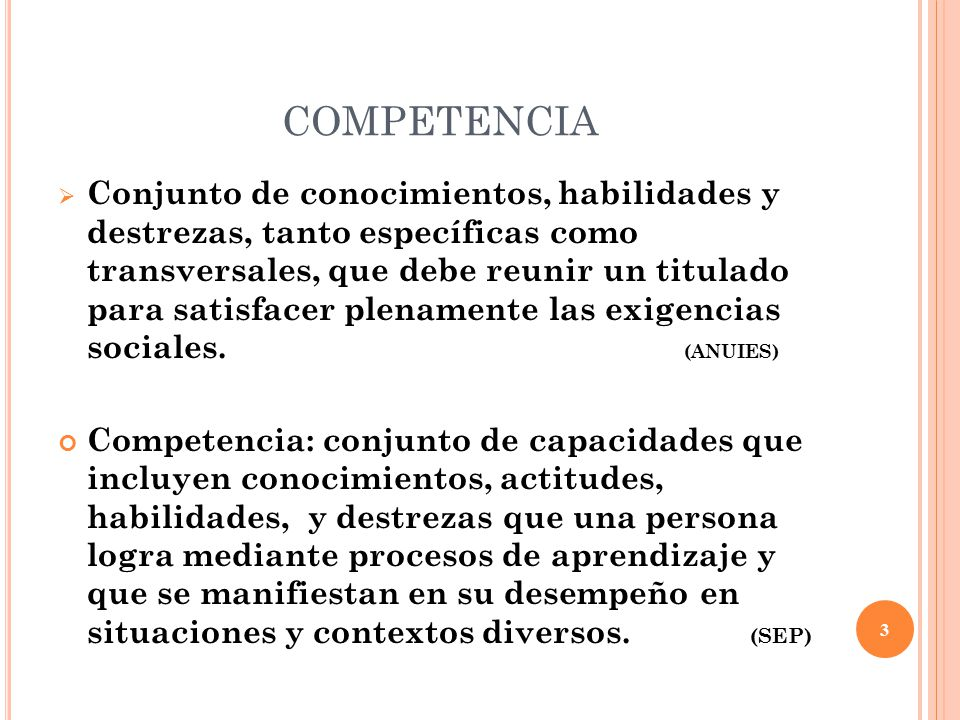 COMPETENCIA  Conjunto de conocimientos, habilidades y destrezas, tanto específicas como transversales, que debe reunir un titulado para satisfacer plenamente las exigencias sociales.