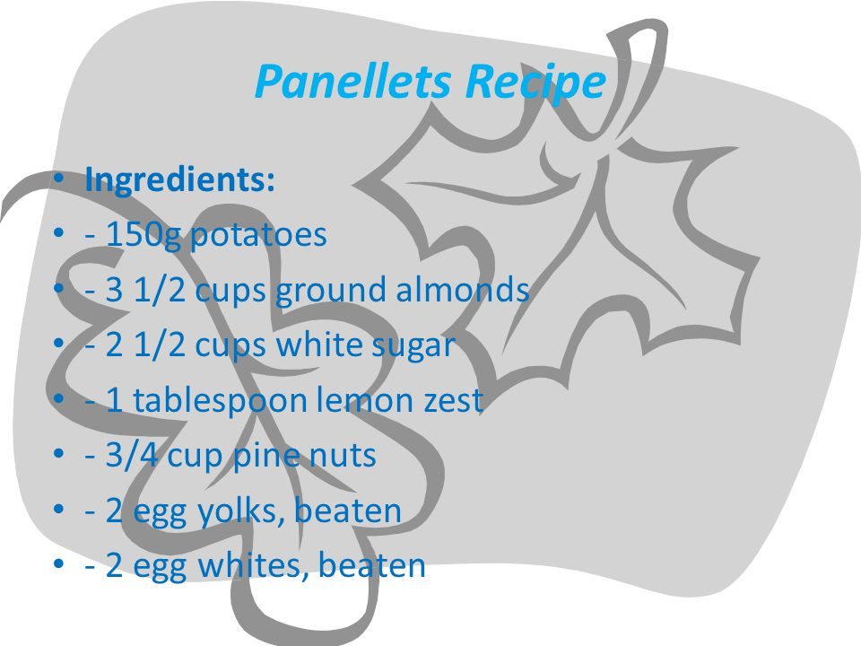 Panellets Recipe Ingredients: - 150g potatoes - 3 1/2 cups ground almonds - 2 1/2 cups white sugar - 1 tablespoon lemon zest - 3/4 cup pine nuts - 2 egg yolks, beaten - 2 egg whites, beaten