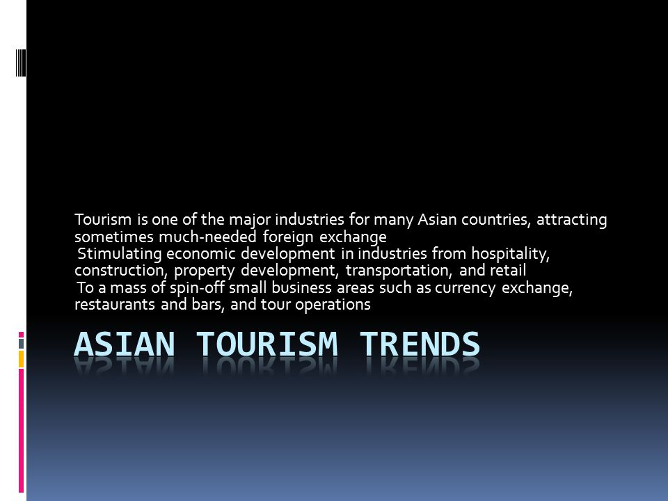 Tourism is one of the major industries for many Asian countries, attracting sometimes much-needed foreign exchange Stimulating economic development in industries from hospitality, construction, property development, transportation, and retail To a mass of spin-off small business areas such as currency exchange, restaurants and bars, and tour operations