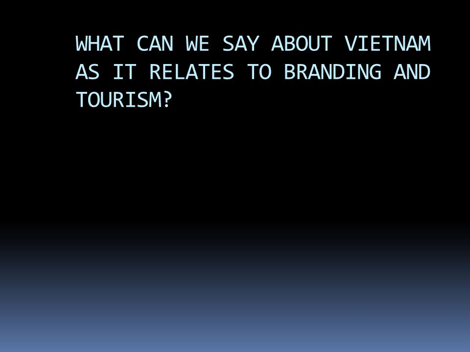 WHAT CAN WE SAY ABOUT VIETNAM AS IT RELATES TO BRANDING AND TOURISM