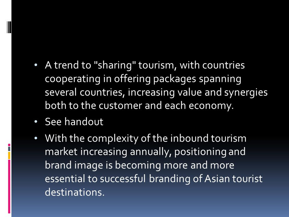 A trend to sharing tourism, with countries cooperating in offering packages spanning several countries, increasing value and synergies both to the customer and each economy.