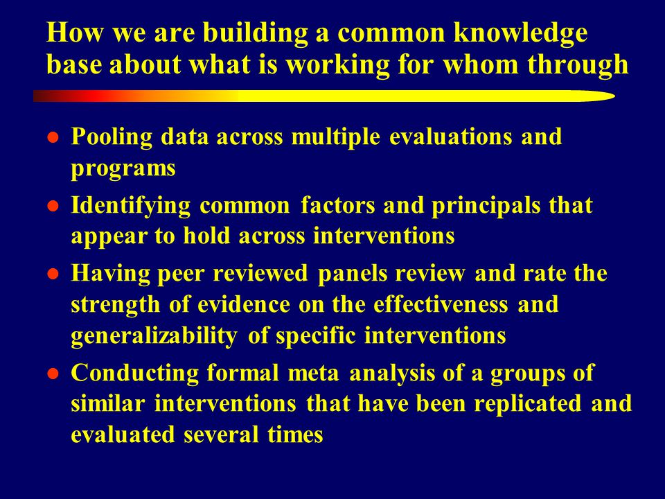 How we are building a common knowledge base about what is working for whom through Pooling data across multiple evaluations and programs Identifying common factors and principals that appear to hold across interventions Having peer reviewed panels review and rate the strength of evidence on the effectiveness and generalizability of specific interventions Conducting formal meta analysis of a groups of similar interventions that have been replicated and evaluated several times