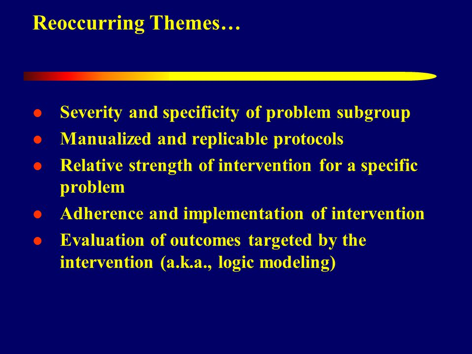 Reoccurring Themes… Severity and specificity of problem subgroup Manualized and replicable protocols Relative strength of intervention for a specific problem Adherence and implementation of intervention Evaluation of outcomes targeted by the intervention (a.k.a., logic modeling)