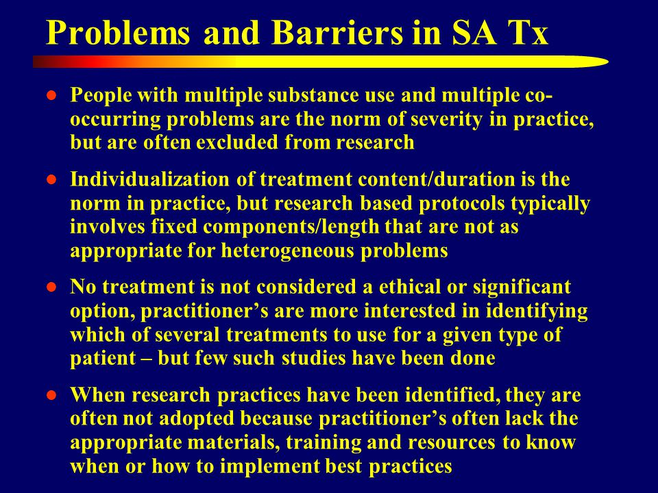 People with multiple substance use and multiple co- occurring problems are the norm of severity in practice, but are often excluded from research Individualization of treatment content/duration is the norm in practice, but research based protocols typically involves fixed components/length that are not as appropriate for heterogeneous problems No treatment is not considered a ethical or significant option, practitioner's are more interested in identifying which of several treatments to use for a given type of patient – but few such studies have been done When research practices have been identified, they are often not adopted because practitioner's often lack the appropriate materials, training and resources to know when or how to implement best practices Problems and Barriers in SA Tx
