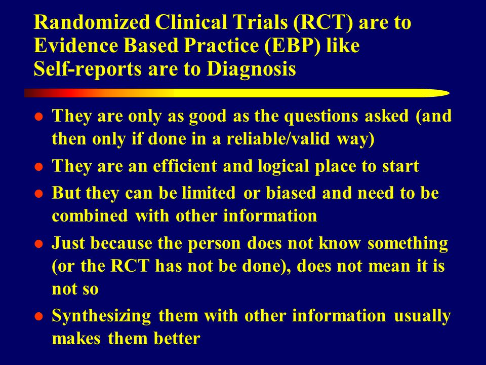 Randomized Clinical Trials (RCT) are to Evidence Based Practice (EBP) like Self-reports are to Diagnosis They are only as good as the questions asked (and then only if done in a reliable/valid way) They are an efficient and logical place to start But they can be limited or biased and need to be combined with other information Just because the person does not know something (or the RCT has not be done), does not mean it is not so Synthesizing them with other information usually makes them better