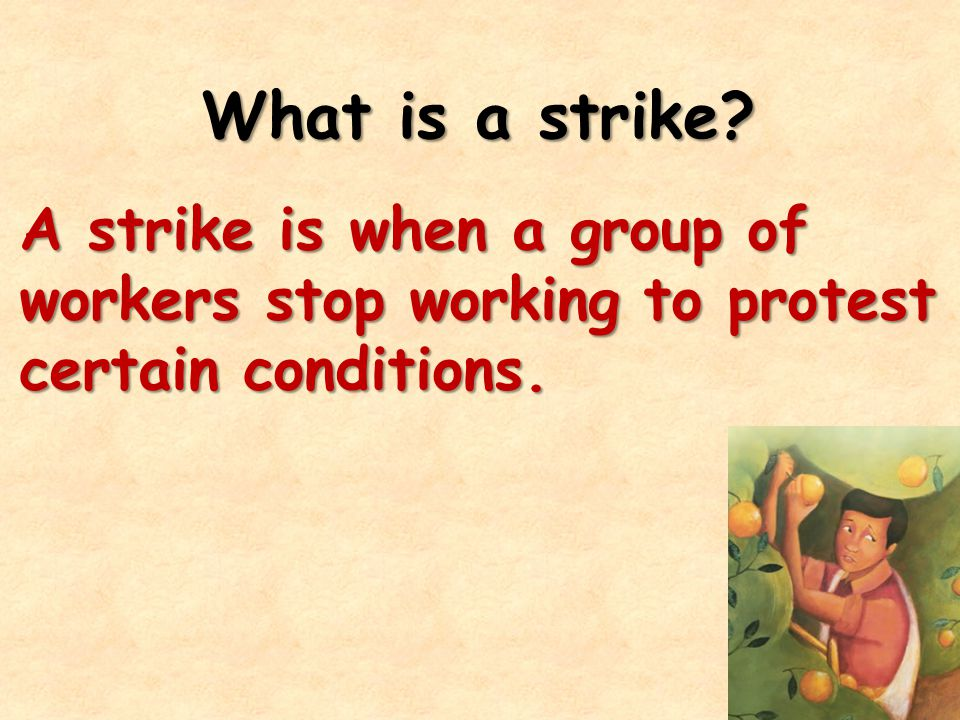 What is a strike? A strike is when a group of workers stop working to protest certain conditions.