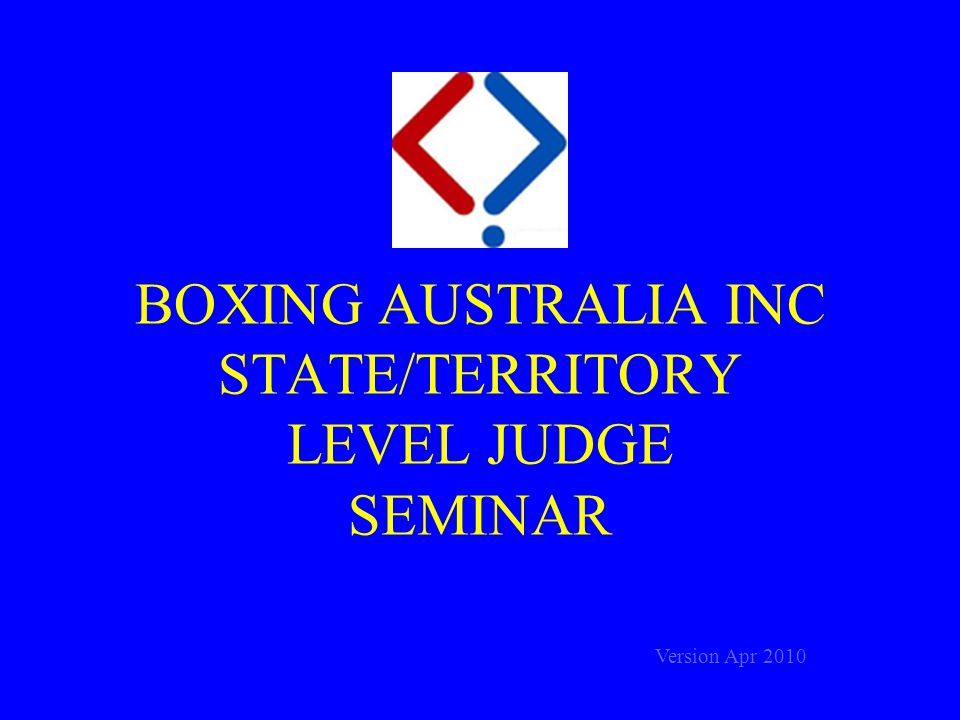 BOXING AUSTRALIA INC STATE/TERRITORY LEVEL JUDGE SEMINAR Version Apr 2010