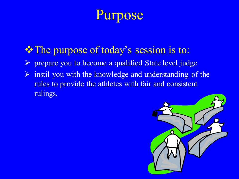 Purpose  The purpose of today's session is to:  prepare you to become a qualified State level judge  instil you with the knowledge and understanding of the rules to provide the athletes with fair and consistent rulings.