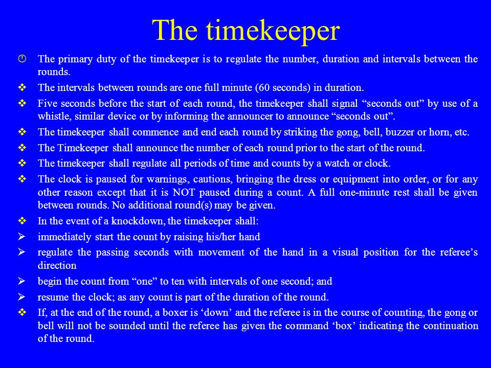 The timekeeper  The primary duty of the timekeeper is to regulate the number, duration and intervals between the rounds.