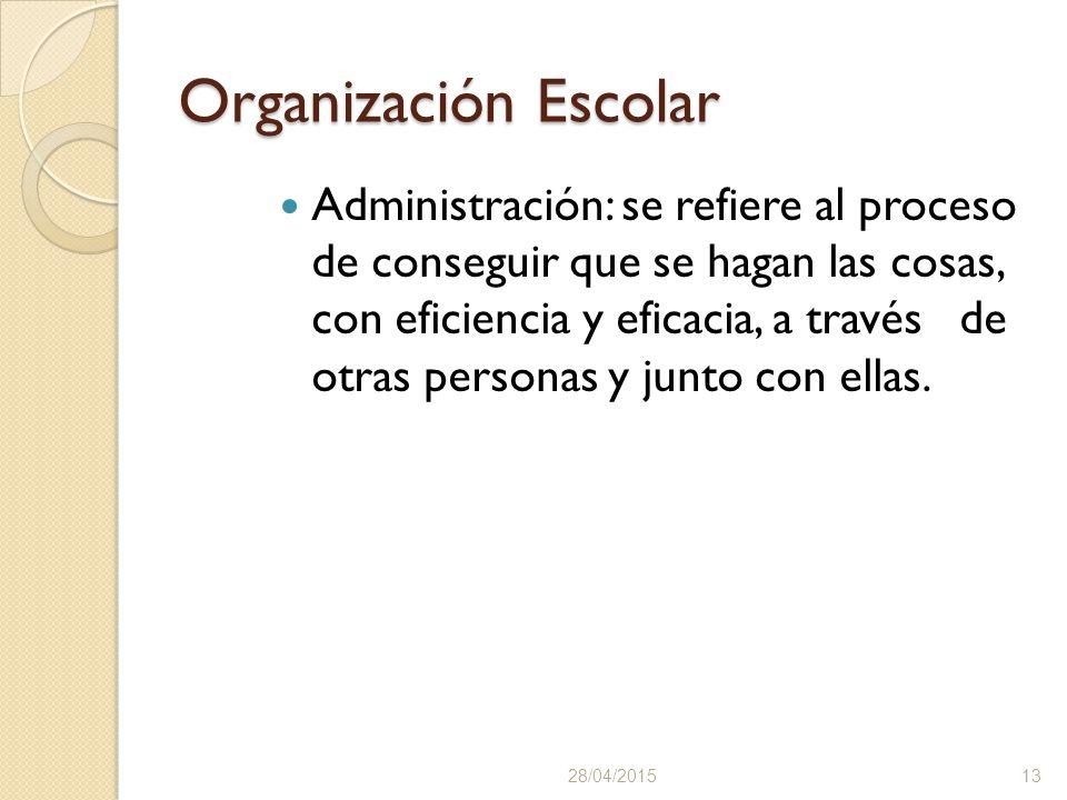 Organización Escolar Administración: se refiere al proceso de conseguir que se hagan las cosas, con eficiencia y eficacia, a través de otras personas y junto con ellas.