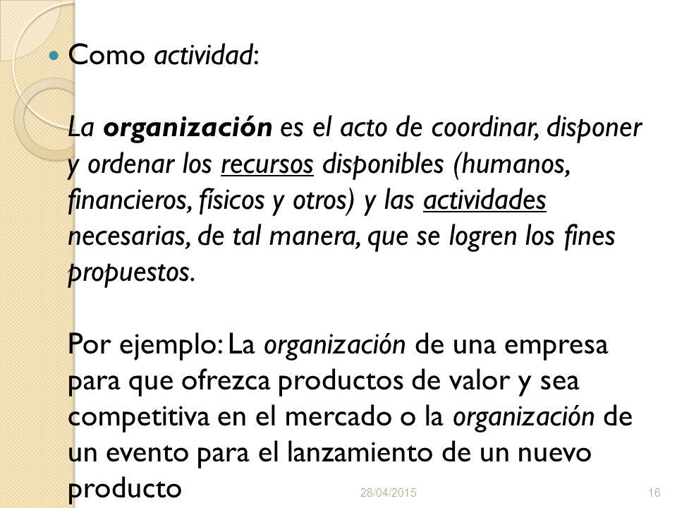 Como actividad: La organización es el acto de coordinar, disponer y ordenar los recursos disponibles (humanos, financieros, físicos y otros) y las actividades necesarias, de tal manera, que se logren los fines propuestos.