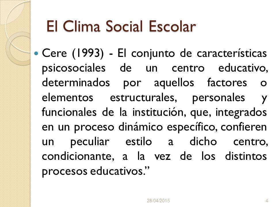 El Clima Social Escolar Cere (1993) - El conjunto de características psicosociales de un centro educativo, determinados por aquellos factores o elementos estructurales, personales y funcionales de la institución, que, integrados en un proceso dinámico específico, confieren un peculiar estilo a dicho centro, condicionante, a la vez de los distintos procesos educativos. 28/04/20154