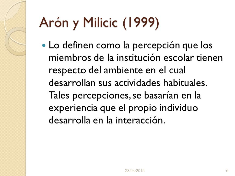 Arón y Milicic (1999) Lo definen como la percepción que los miembros de la institución escolar tienen respecto del ambiente en el cual desarrollan sus actividades habituales.