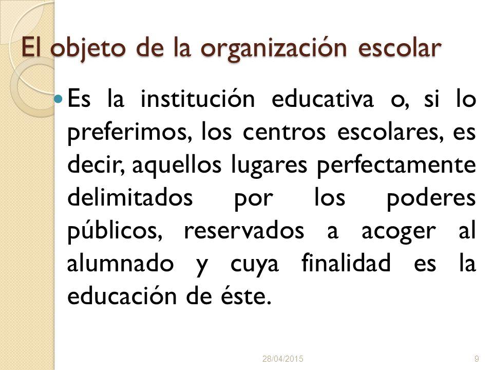 El objeto de la organización escolar Es la institución educativa o, si lo preferimos, los centros escolares, es decir, aquellos lugares perfectamente delimitados por los poderes públicos, reservados a acoger al alumnado y cuya finalidad es la educación de éste.