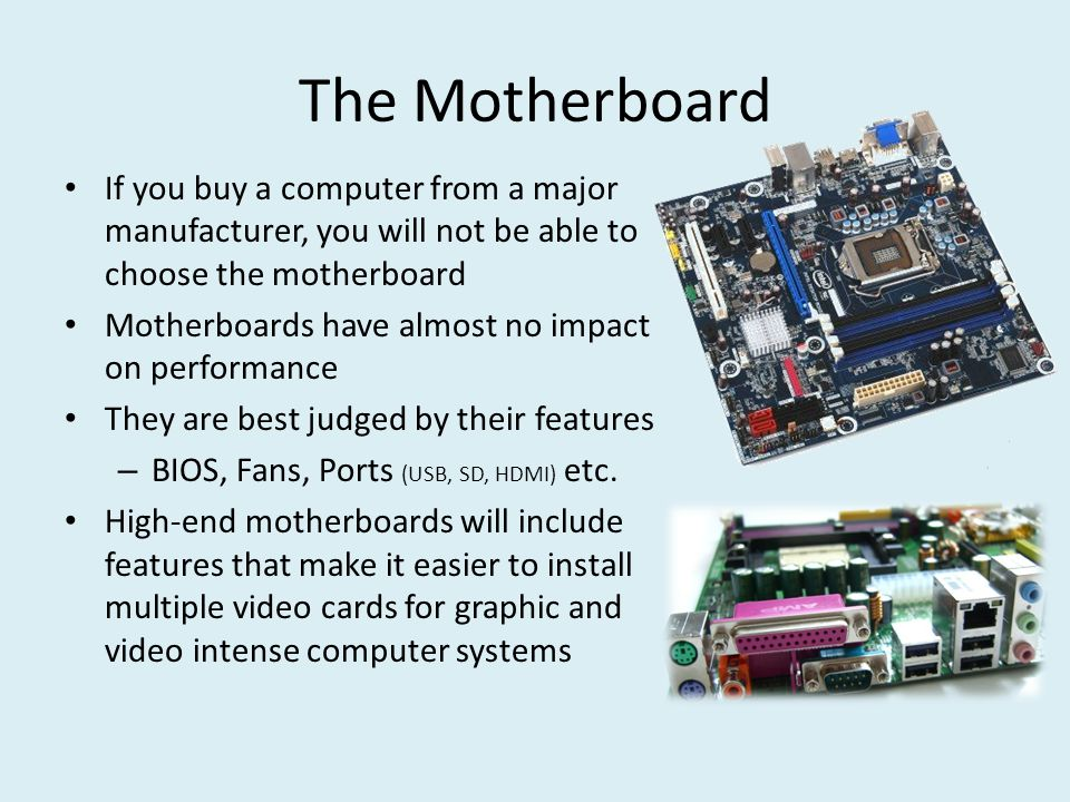 The Motherboard If you buy a computer from a major manufacturer, you will not be able to choose the motherboard Motherboards have almost no impact on performance They are best judged by their features – BIOS, Fans, Ports (USB, SD, HDMI) etc.