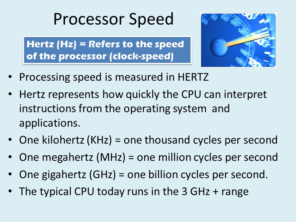 Processor Speed Processing speed is measured in HERTZ Hertz represents how quickly the CPU can interpret instructions from the operating system and applications.
