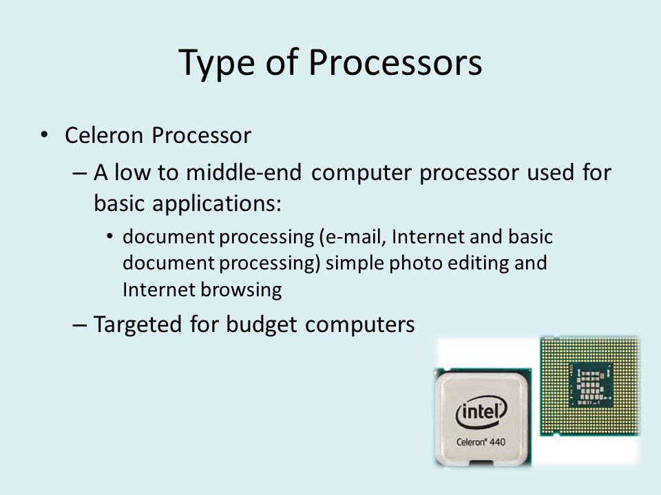 Type of Processors Celeron Processor – A low to middle-end computer processor used for basic applications: document processing (e-mail, Internet and basic document processing) simple photo editing and Internet browsing – Targeted for budget computers