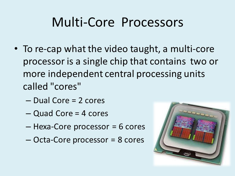 Multi-Core Processors To re-cap what the video taught, a multi-core processor is a single chip that contains two or more independent central processing units called cores – Dual Core = 2 cores – Quad Core = 4 cores – Hexa-Core processor = 6 cores – Octa-Core processor = 8 cores