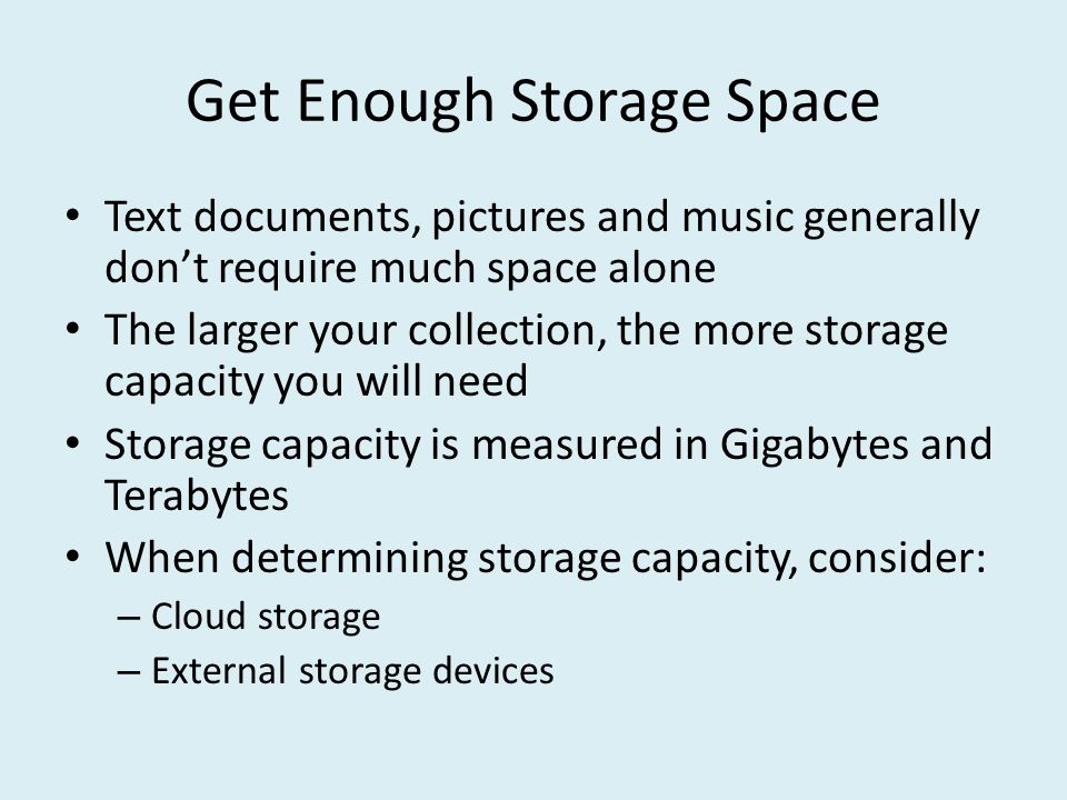 Get Enough Storage Space Text documents, pictures and music generally don't require much space alone The larger your collection, the more storage capacity you will need Storage capacity is measured in Gigabytes and Terabytes When determining storage capacity, consider: – Cloud storage – External storage devices