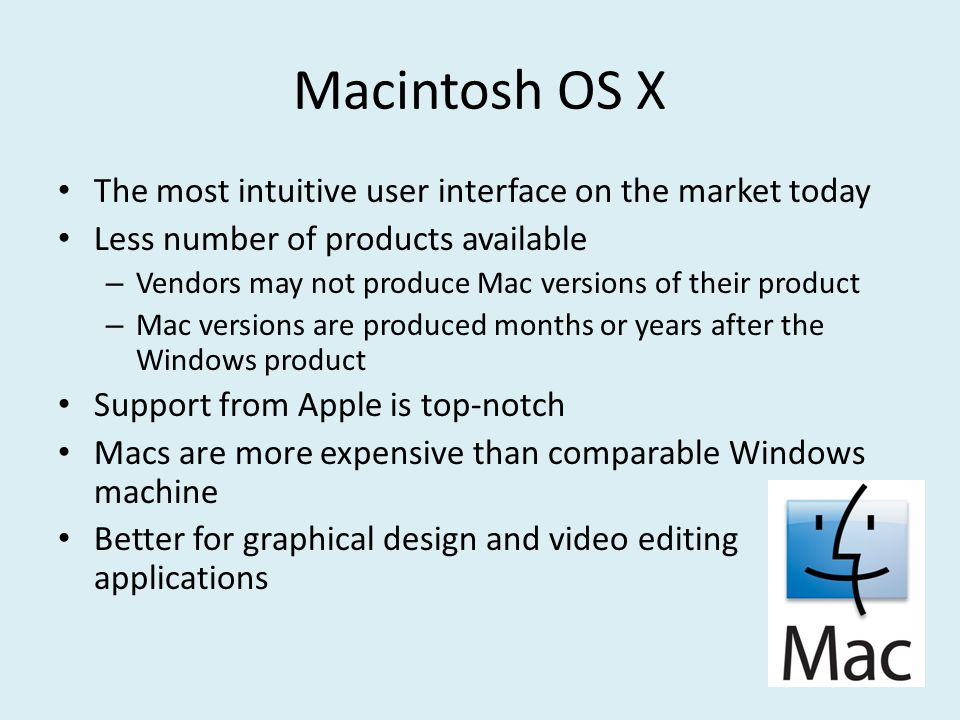 Macintosh OS X The most intuitive user interface on the market today Less number of products available – Vendors may not produce Mac versions of their product – Mac versions are produced months or years after the Windows product Support from Apple is top-notch Macs are more expensive than comparable Windows machine Better for graphical design and video editing applications