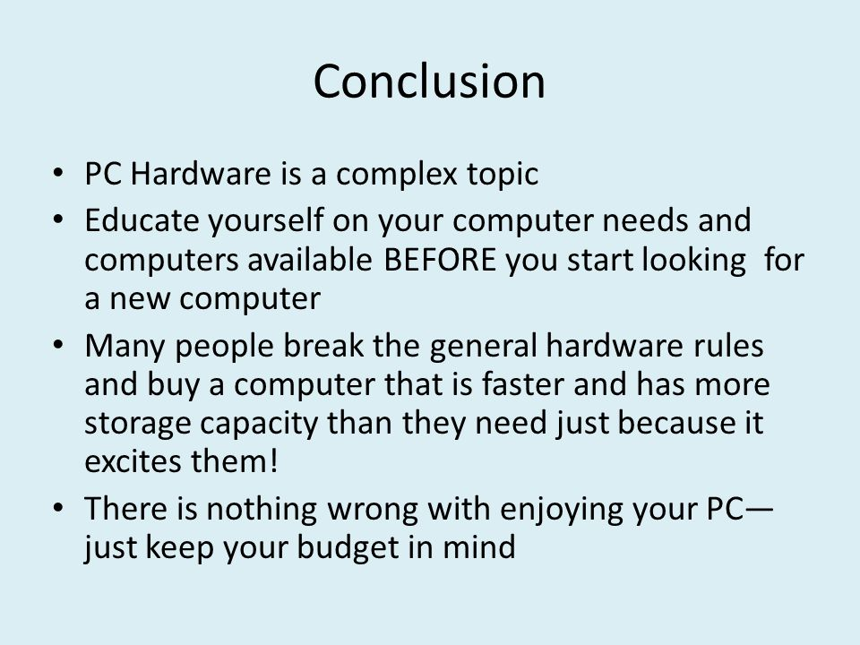Conclusion PC Hardware is a complex topic Educate yourself on your computer needs and computers available BEFORE you start looking for a new computer Many people break the general hardware rules and buy a computer that is faster and has more storage capacity than they need just because it excites them.
