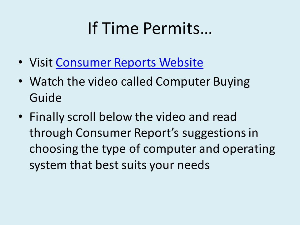 If Time Permits… Visit Consumer Reports WebsiteConsumer Reports Website Watch the video called Computer Buying Guide Finally scroll below the video and read through Consumer Report's suggestions in choosing the type of computer and operating system that best suits your needs