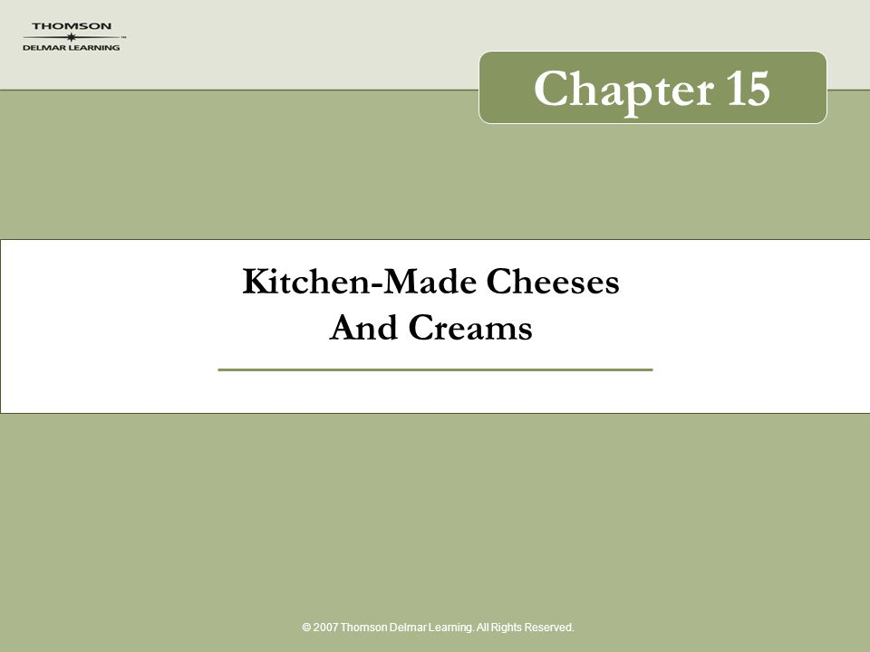 Kitchen-Made Cheeses And Creams © 2007 Thomson Delmar Learning. All Rights Reserved. Chapter 15