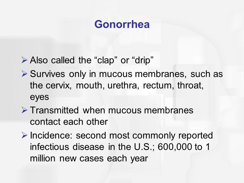 "Gonorrhea  Also called the ""clap"" or ""drip""  Survives only in mucous membranes, such as the cervix, mouth, urethra, rectum, throat, eyes  Transmitt"