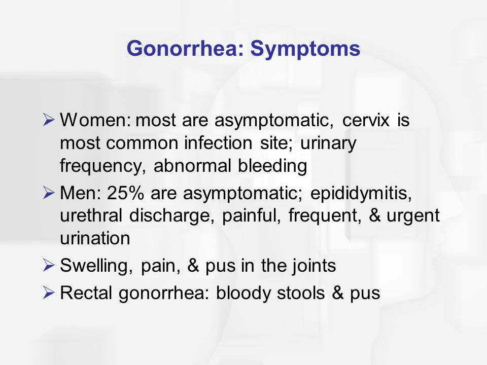 Gonorrhea: Symptoms  Women: most are asymptomatic, cervix is most common infection site; urinary frequency, abnormal bleeding  Men: 25% are asymptom