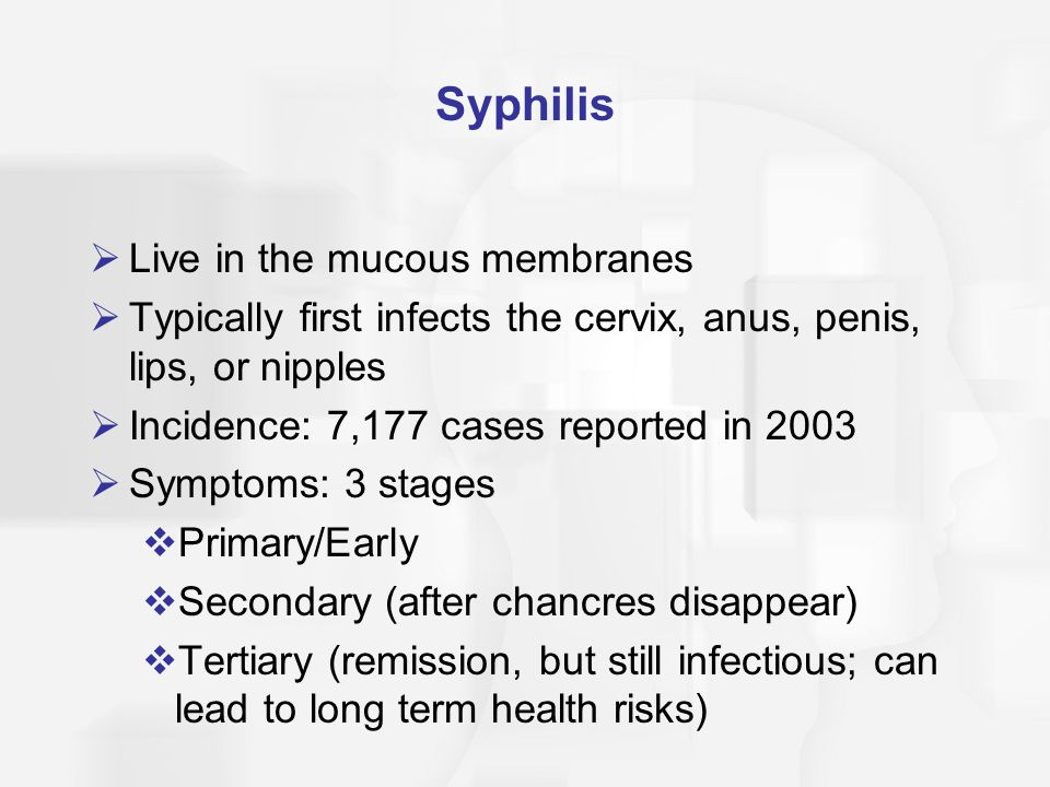 Syphilis  Live in the mucous membranes  Typically first infects the cervix, anus, penis, lips, or nipples  Incidence: 7,177 cases reported in 2003