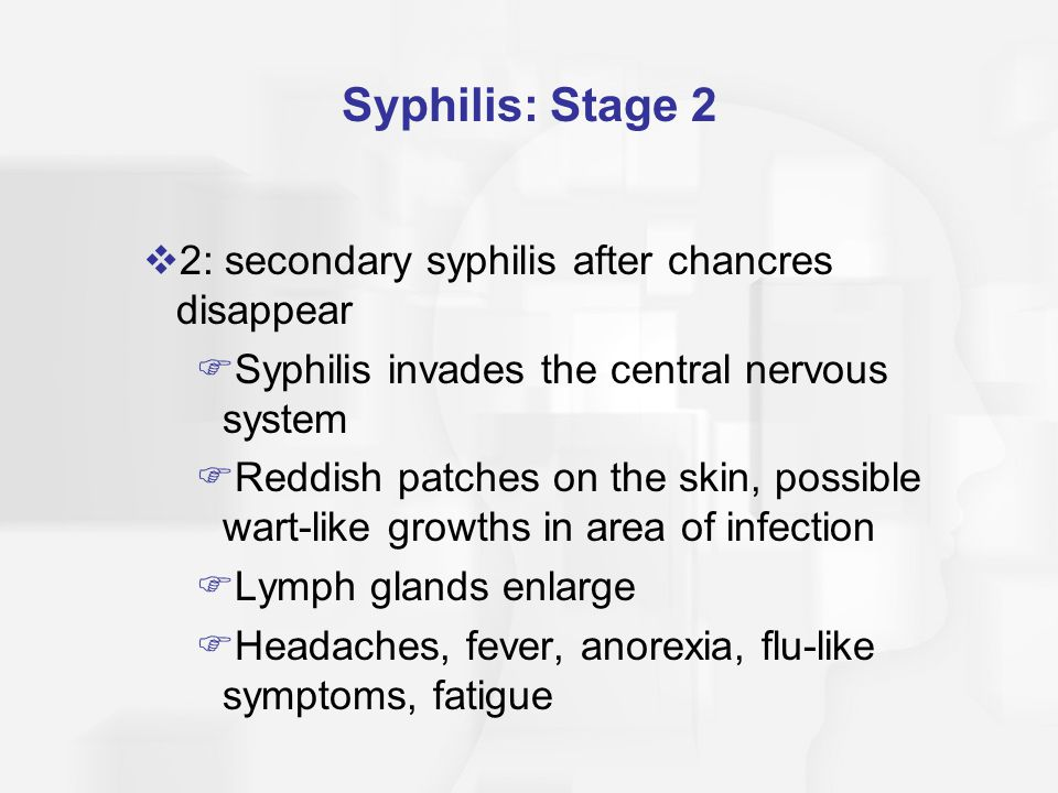 Syphilis: Stage 2  2: secondary syphilis after chancres disappear  Syphilis invades the central nervous system  Reddish patches on the skin, possib