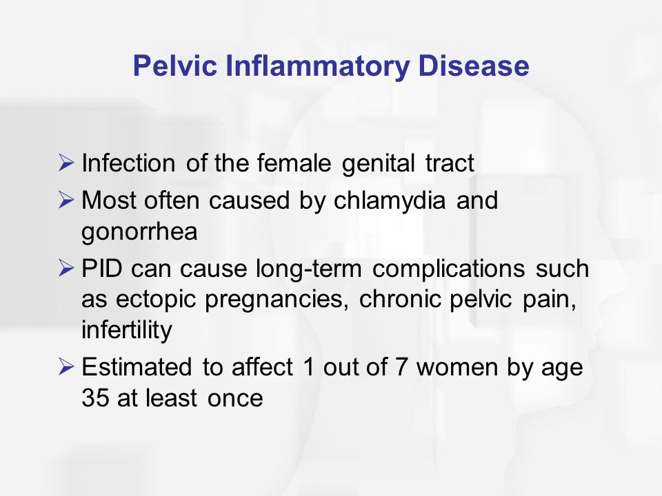 Pelvic Inflammatory Disease  Infection of the female genital tract  Most often caused by chlamydia and gonorrhea  PID can cause long-term complicat