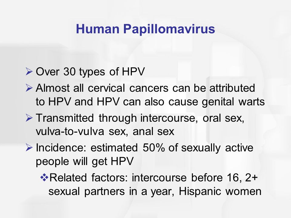 Human Papillomavirus  Over 30 types of HPV  Almost all cervical cancers can be attributed to HPV and HPV can also cause genital warts  Transmitted