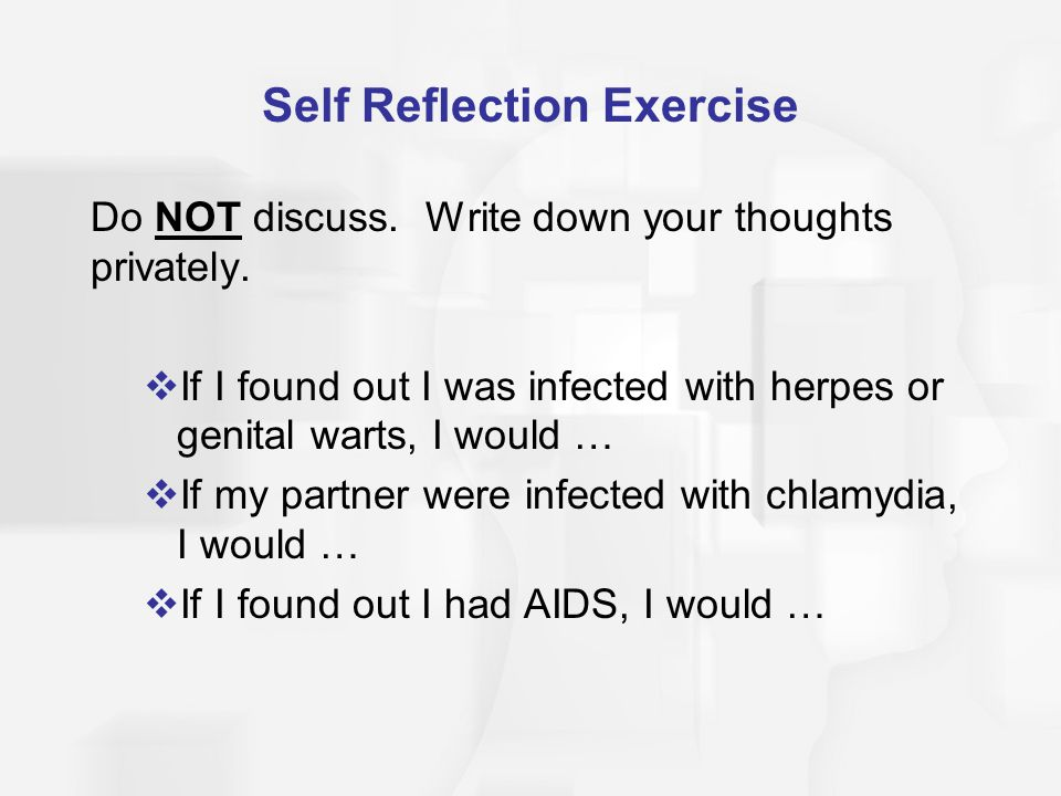 Self Reflection Exercise Do NOT discuss. Write down your thoughts privately.  If I found out I was infected with herpes or genital warts, I would … 