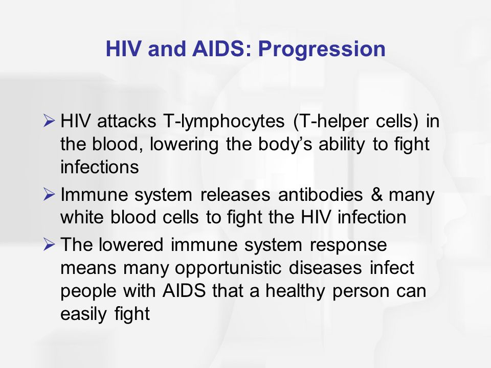 HIV and AIDS: Progression  HIV attacks T-lymphocytes (T-helper cells) in the blood, lowering the body's ability to fight infections  Immune system r
