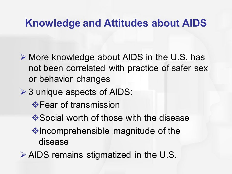 Knowledge and Attitudes about AIDS  More knowledge about AIDS in the U.S. has not been correlated with practice of safer sex or behavior changes  3