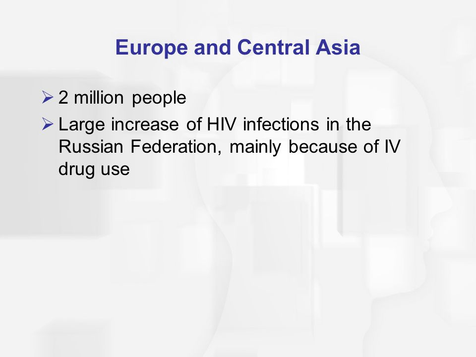 Europe and Central Asia  2 million people  Large increase of HIV infections in the Russian Federation, mainly because of IV drug use