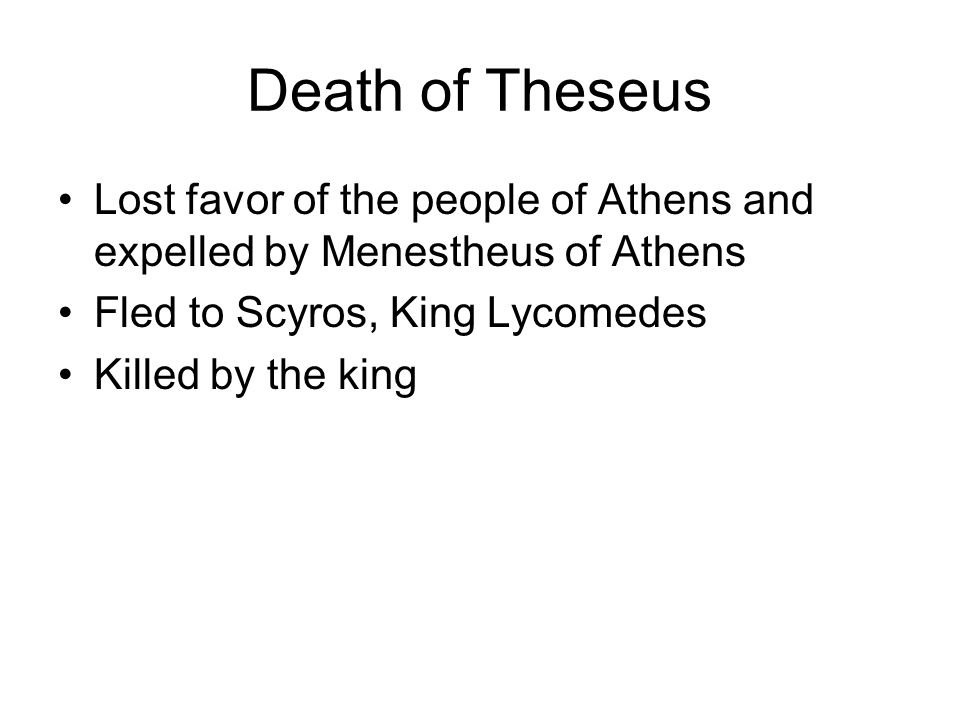 Lost favor of the people of Athens and expelled by Menestheus of Athens Fled to Scyros, King Lycomedes Killed by the king