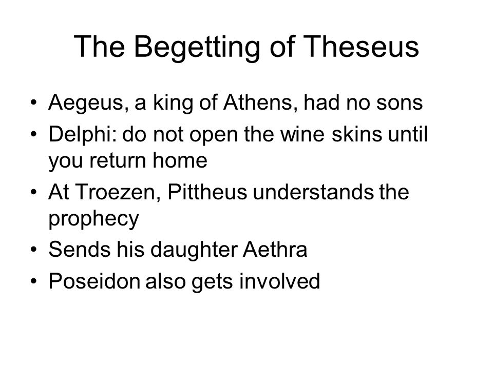 Aegeus, a king of Athens, had no sons Delphi: do not open the wine skins until you return home At Troezen, Pittheus understands the prophecy Sends his daughter Aethra Poseidon also gets involved