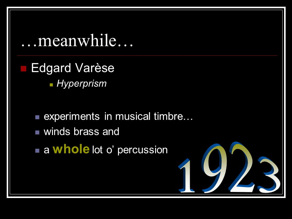 …meanwhile… Edgard Varèse Hyperprism experiments in musical timbre… winds brass and a whole lot o' percussion