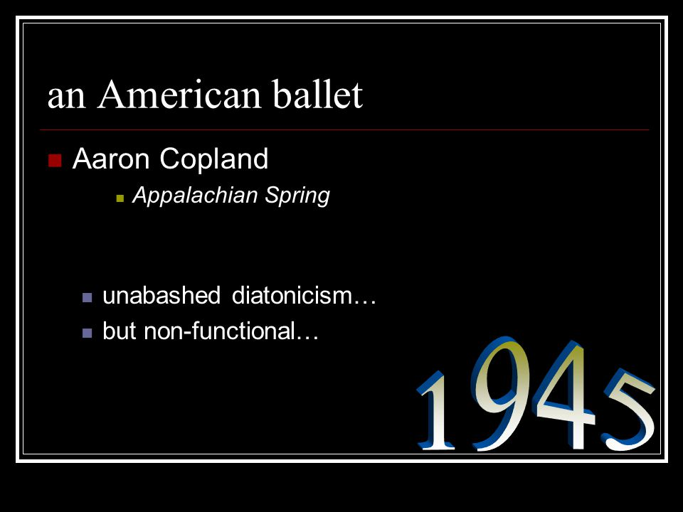an American ballet Aaron Copland Appalachian Spring unabashed diatonicism… but non-functional…