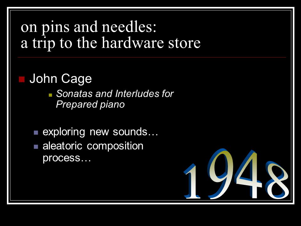 on pins and needles: a trip to the hardware store John Cage Sonatas and Interludes for Prepared piano exploring new sounds… aleatoric composition proc