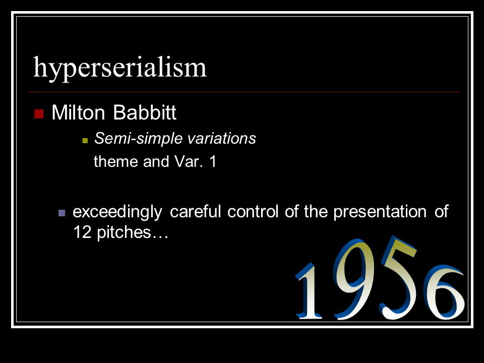 hyperserialism Milton Babbitt Semi-simple variations theme and Var. 1 exceedingly careful control of the presentation of 12 pitches…