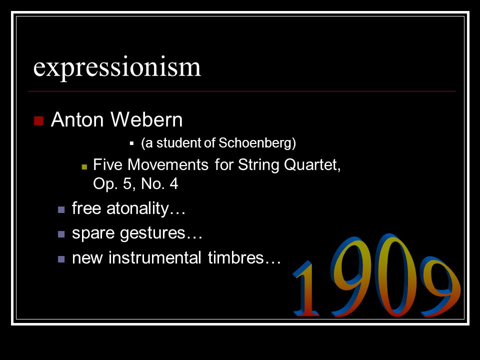 expressionism Anton Webern  (a student of Schoenberg) Five Movements for String Quartet, Op. 5, No. 4 free atonality… spare gestures… new instrumenta