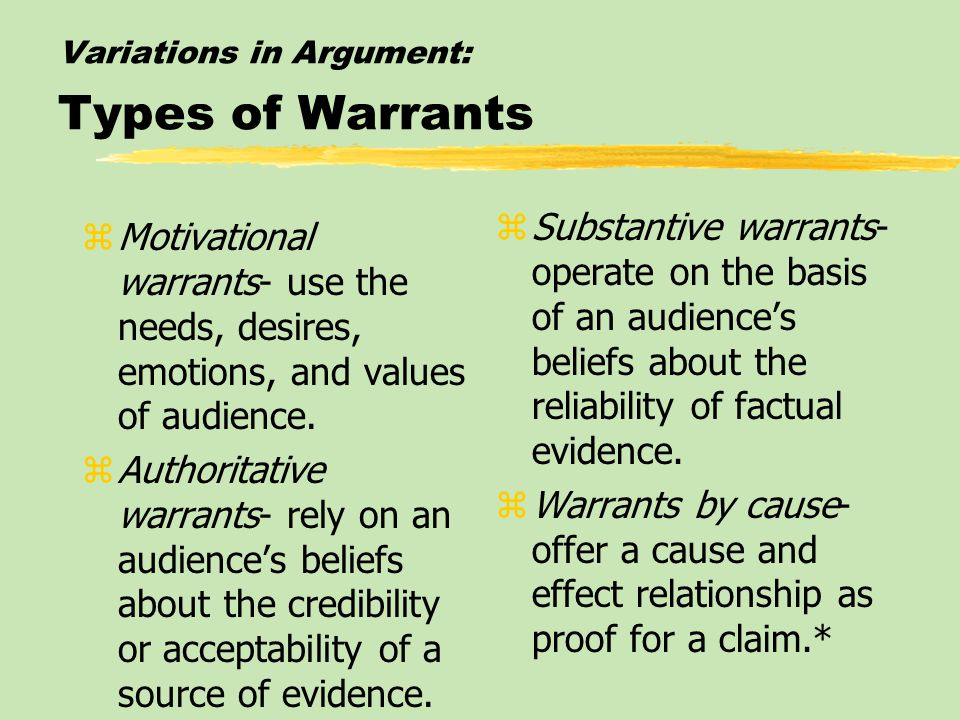 Variations in Argument: Types of Warrants zMotivational warrants- use the needs, desires, emotions, and values of audience. zAuthoritative warrants- r
