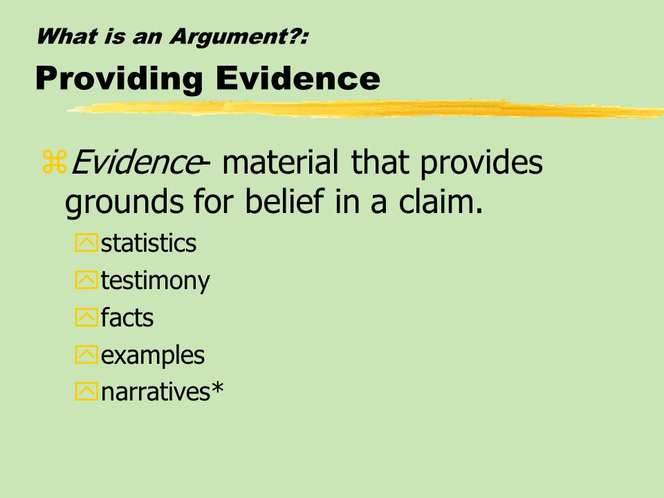 What is an Argument?: Providing Evidence zEvidence- material that provides grounds for belief in a claim. ystatistics ytestimony yfacts yexamples ynar