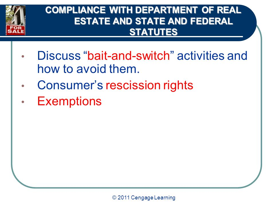 © 2011 Cengage Learning COMPLIANCE WITH DEPARTMENT OF REAL ESTATE AND STATE AND FEDERAL STATUTES Discuss bait-and-switch activities and how to avoid them.
