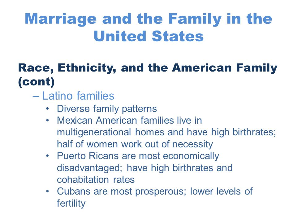 Marriage and the Family in the United States Race, Ethnicity, and the American Family (cont) –Latino families Diverse family patterns Mexican American